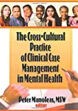 The Cross-Cultural Practice of Clinical Case Management in Mental Health, Manoleas, Peter, 1560248750
