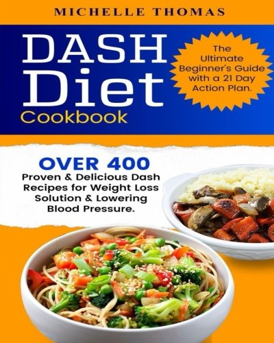 DASH Diet Cookbook: Over 400 Proven & Delicious Dash Recipes for Weight Loss Solution & Lowering Blood Pressure. The Ultimate Beginner's Guide with a 21 Day Action Plan by Michelle Thomas