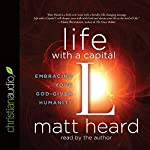 Life with a Capital L: Embracing Your God-Given Humanity | Matt Heard