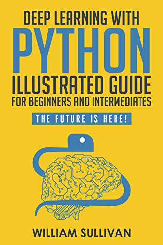 "Deep Learning With Python Illustrated Guide For Beginners And Intermediates ""Learn By Doing Approach"": The Future Is Here! Keras with Tensorflow Back End"