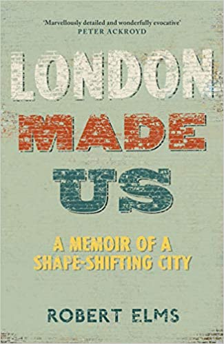 London Made Us A Memoir of a Shape-Shifting City