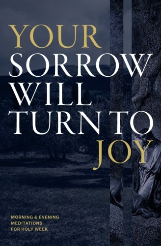 Your Sorrow Will Turn to Joy: Morning & Evening Meditations for Holy Week