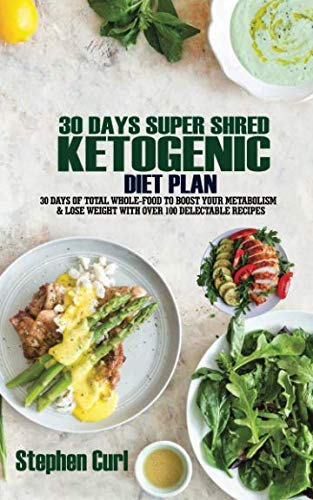 30 Days Super Shred Ketogenic Diet Plan: 30 Days of Total Whole-Food to Boost Your Metabolism & Lose Weight with Over 100 Delectable Recipes by Stephen Curl