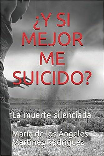 ¿Y SI MEJOR ME SUICIDO?: La muerte silenciada (Spanish Edition): Lcda María de los Ángeles Martínez Rodríguez: 9781980840367: Amazon.com: Books