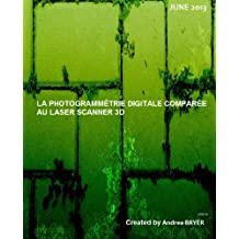 LA PHOTOGRAMMÉTRIE DIGITALE COMPARÉE AU LASER SCANNER 3D (French Edition)