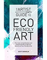 The Artist Guide To Eco-Friendly Art: The most comprehensive and practical guide to help you become an eco-friendly artist