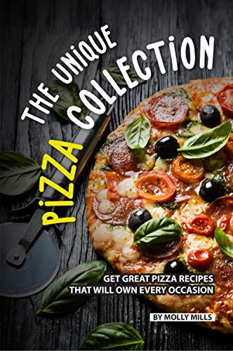 The Unique Pizza Collection: Get Great Pizza Recipes That Will Own Every Occasion