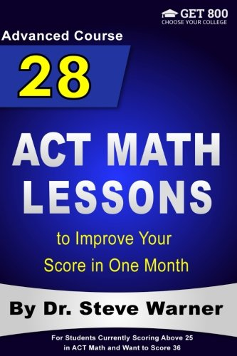 28 ACT Math Lessons to Improve Your Score in One Month - Advanced Course: For Students Currently Scoring Above 25 in ACT Math and Want to Score 36
