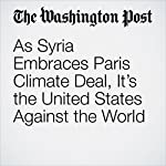 As Syria Embraces Paris Climate Deal, It's the United States Against the World | Brady Dennis
