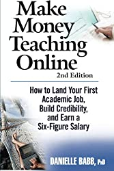 Make Money Teaching Online: 2nd Edition: How to Land Your First Academic Job, Build Credibility, and Earn a Six-Figure Salary: Revised and Updated