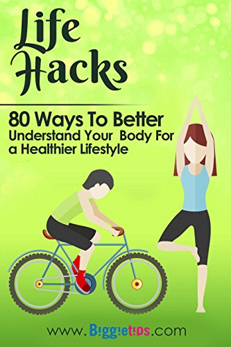 Life Hacks- 80 Ways to Better Understand Your Body for a Healthier Lifestyle: Cures for hangovers,how to age well,the benefits of cold showers,the effects of constipation & stomach gas and more
