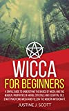 Wicca for Beginners: A Simple Guide to Understand the Basics of Wicca and the Magical Properties of Herbs, Crystals and Essential Oils. Start Practicing Wicca and Follow the Modern Witchcraft.