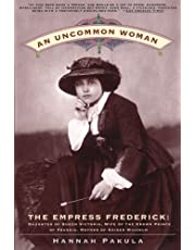 An Uncommon Woman: The Empress Frederick Daughter of Queen Victoria, Wife of the Crown Prince of Prussia, Mother of Kaiser Wilhelm