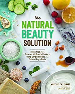 The Natural Beauty Solution: Break Free from Commerical Beauty Products Using Simple Recipes and Natural Ingredients by [Leonard, Mary Helen]