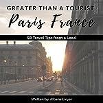 Greater Than a Tourist: Paris, France: 50 Travel Tips from a Local | Greater Than a Tourist,Albane Linyer