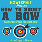 How to Shoot a Bow: Your Step-by-Step Guide to Shooting a Bow |  HowExpert Press