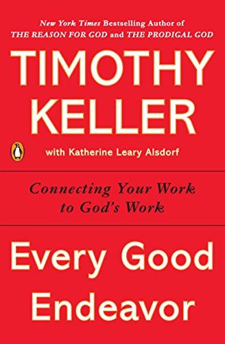 Every Good Endeavor: Connecting Your Work to God's Work by [Keller, Timothy]