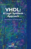 VHDL : A Logic Synthesis Approach, Jones, S. and Naylor, David, 0412616505