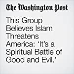 This Group Believes Islam Threatens America: 'It's a Spiritual Battle of Good and Evil.'   Abigail Hauslohner