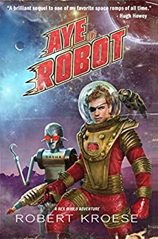 Aye, Robot (A Rex Nihilo Adventure) (Starship Grifters Book 2) by [Kroese, Robert]