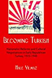 Becoming Turkish: Nationalist Reforms and Cultural Negotiations in Early Republican Turkey 1923-1945 (Modern Intellectual and Political History of the Middle East)
