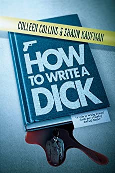 How to Write a Dick: A Guide for Writing Fictional Sleuths from a Couple of Real-Life Sleuths by [Collins, Colleen, Kaufman, Shaun]