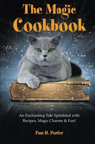 The Magic Cookbook: An Enchanting Tale Sprinkled with Recipes, Magic Charms & Fun! Magic Cookbook