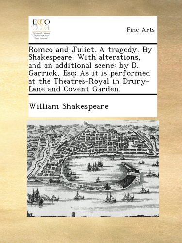Read Online Romeo and Juliet. A tragedy. By Shakespeare. With alterations, and an additional scene: by D. Garrick, Esq; As it is performed at the Theatres-Royal in Drury-Lane and Covent Garden. ebook