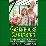 Greenhouse Gardening: 5 Easy Steps to Grow Anything in a Greenhouse for Beginners | Nicole Johnson