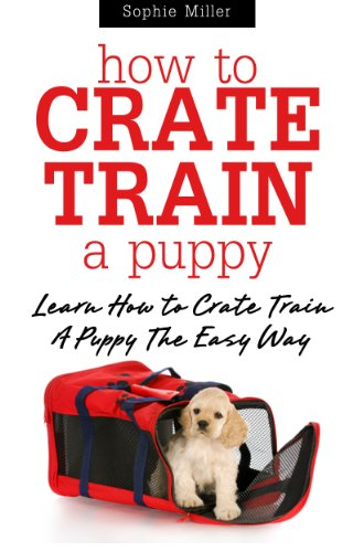 How to Crate Train A Puppy: Learn How to Crate Train A Puppy The Easy Way