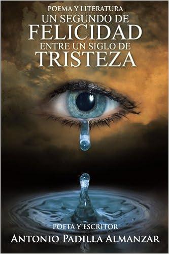 Un Segundo de Felicidad Entre Un Siglo de Tristeza: Amazon.es: Antonio Padilla Almazar, Antonio Padilla Almanzar: Libros