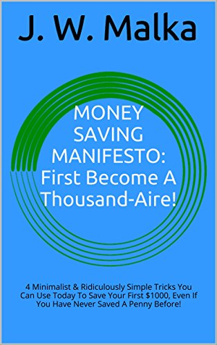 MONEY SAVING MANIFESTO: First Become A Thousand-Aire!: 4 Minimalist & Ridiculously Simple Tricks You Can Use Today To Save Your First $1000, Even If You Have Never Saved A Penny Before!