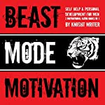Beast Mode Motivation!: Self Help & Personal Development for Men: (3 Motivational Audio Books in 1) | Knight Writer