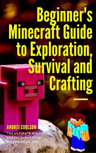 Beginner's Minecraft Guide to Exploration, Survival and Crafting: the ultimate Minecraft handbook from beginning to end. (Best Way To Start Minecraft Survival)