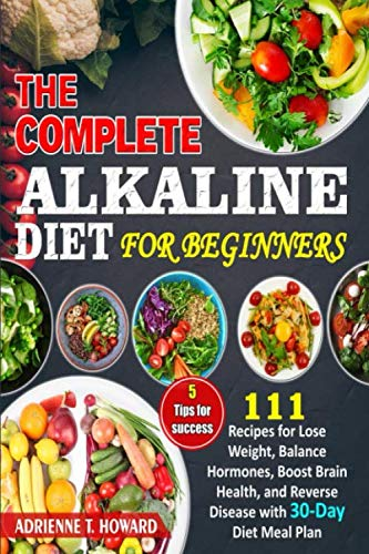 The Complete Alkaline Diet for Beginners: 111 Recipes for Lose Weight, Balance Hormones, Boost Brain Health, and Reverse Disease with 30-Day Diet Meal Plan