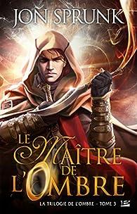 La Trilogie de l'Ombre, tome 3 : Le Maître de l'Ombre par Jon Sprunk