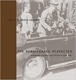 Renaissance Perfected: Architecture, Spectacle, and Tourism in Fascist Italy (Buildings, Landscapes, and Societies)