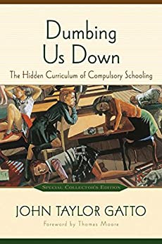 Dumbing Us Down: The Hidden Curriculum of Compulsory Schooling by [Gatto, John Taylor]