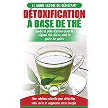 Détoxification à Base de Thé: Guide du débutant des antioxydants verts naturelle pour détoxifier votre corps - Augmenter votre énergie et perder du poids ... Tea Detox Diet French Book) (French Edition)