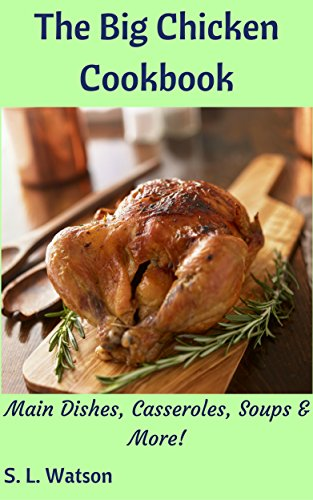 The Big Chicken Cookbook: Main Dishes, Casseroles, Soups & More! (Southern Cooking Recipes Book 53) by S. L. Watson