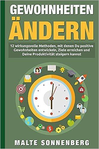 Malte Sonnenberg Gewohnheiten ändern: 12 wirkungsvolle Methoden, mit denen Du positive Gewohnheiten entwickeln, Ziele erreichen und Deine Produktivität dauerhaft steigern kannst
