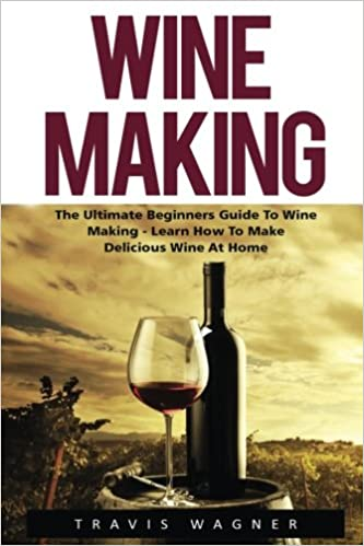 Book Wine Making: The Ultimate Beginner's Guide To Wine Making - Learn How To Make Delcious Wine At Home (Home Brew, Wine Making, Wine Recipes)