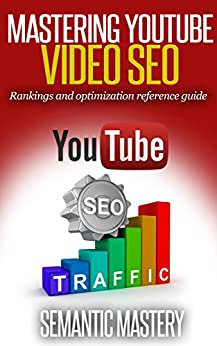 YouTube Video SEO: Rankings And Optimization Guidebook: Video SEO Reference Guide By Semantic Mastery by [Mastery, Semantic]