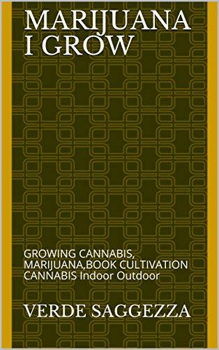 MARIJUANA I GROW: GROWING CANNABIS, MARIJUANA,BOOK CULTIVATION CANNABIS Indoor Outdoor