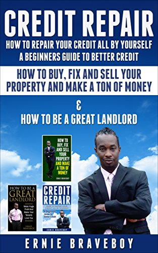 CREDIT REPAIR HOW TO REPAIR YOUR CREDIT ALL BY YOURSELF A BEGINNERS GUIDE TO BETTER CREDIT HOW TO BUY, FIX AND SELL YOUR PROPERTY AND MAKE A TON OF MONEY & HOW TO BE A GREAT LANDLORD
