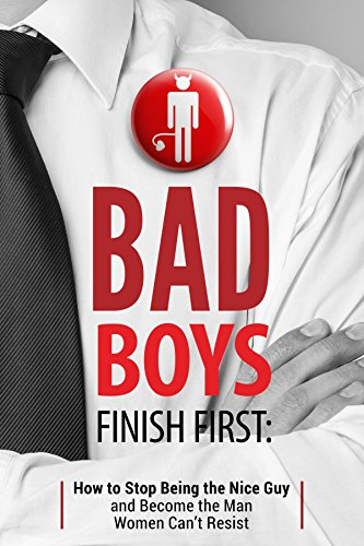 Bad Boys Finish First: How to Stop Being the Nice Guy and Become the Man Women Can't - Jerks Dating