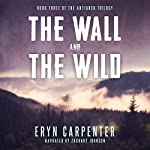 The Wall and the Wild: The Antiarch Trilogy, Book 3 | Eryn Carpenter