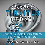 Silence Tinnitus Today!: Stop the Ringing, Discomfort, and Restore Your Life! | Mark Schilling