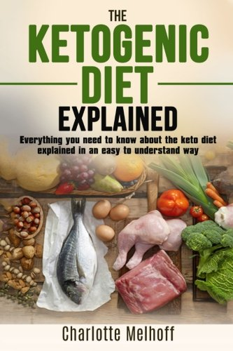 The Ketogenic Diet Explained: Everything You Need To Know About The Ketogenic Diet Explained In An Easy To Understand Way (Weight loss, Reset Metabolism, Low Carb, High Fat, Body Cleanse)