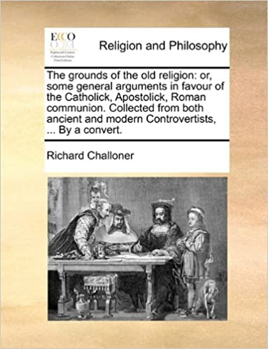 The grounds of the old religion: or, some general arguments in favour of the Catholick, Apostolick, Roman communion. Collected from both ancient and modern Controvertists, ... By a convert.
